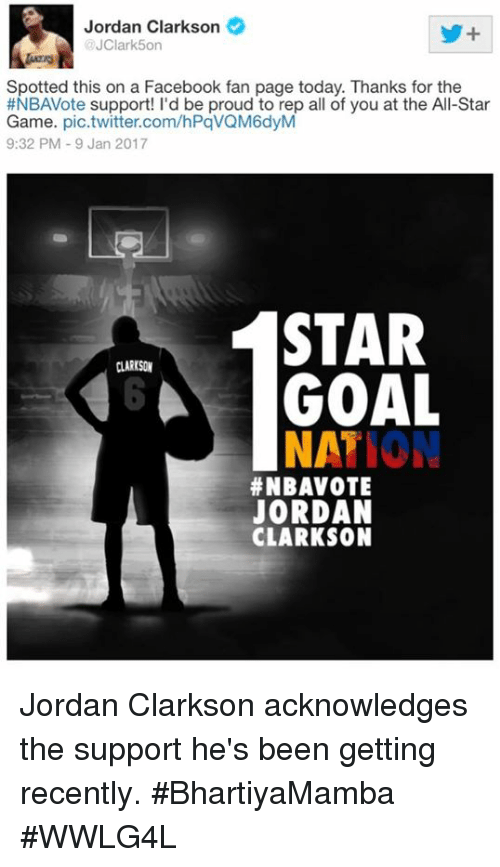 All Star, Jordan Clarkson, and Jordans: Jordan Clarkson  @JClark5on  Spotted this on a Facebook fan page today. Thanks for the  #NBAVote support! I'd be proud to rep all of you at the All-Star  Game  pic.twitter.com/hPqVQM6dyM  9:32 PM 9 Jan 2017  STAR  CLARKSON  MGA GOAL  NA  ATION  #NBAVOTE  JORDAN  CLARKSON Jordan Clarkson acknowledges the support he's been getting recently.  #BhartiyaMamba #WWLG4L