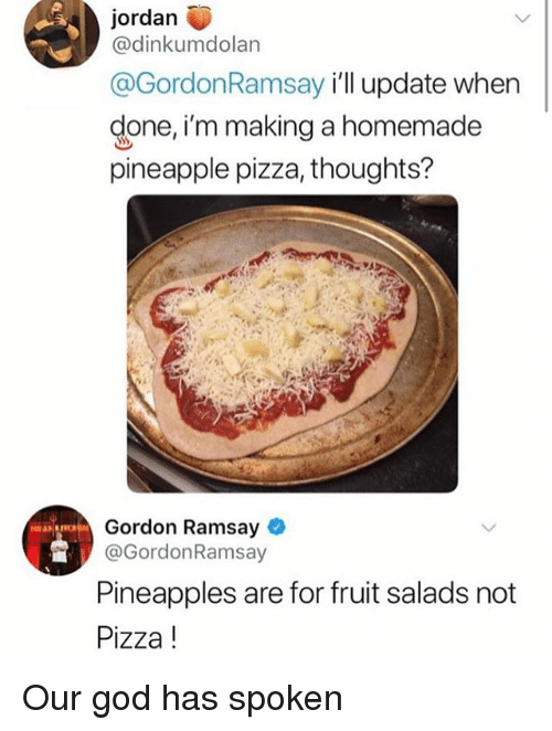 God, Gordon Ramsay, and Ironic: jordan  @dinkumdolan  @GordonRamsay i'll update when  done,i'm making a homemade  pineapple pizza, thoughts?  Gordon Ramsay  @GordonRamsay  Pineapples are for fruit salads not  Pizza! Our god has spoken