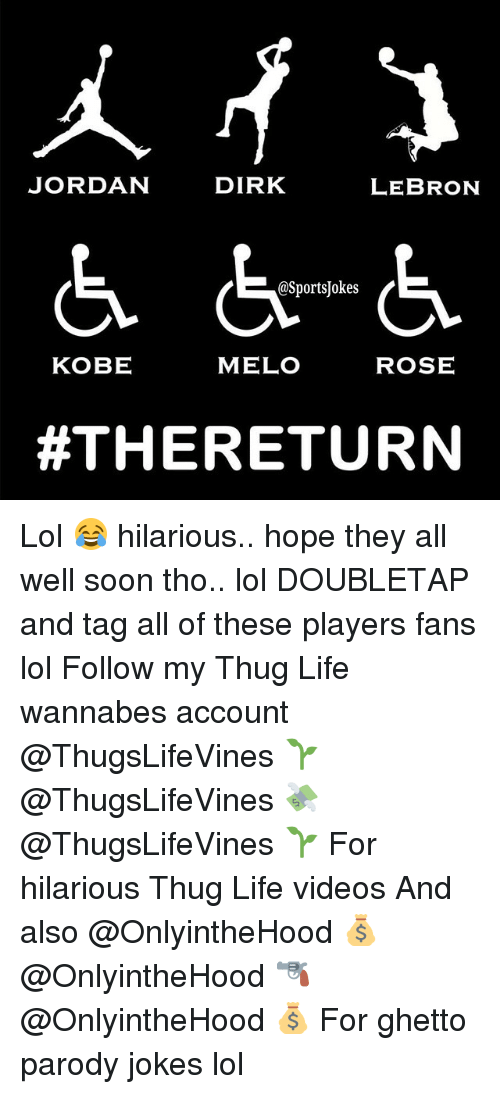 Ghetto, Life, and Lol: JORDAN  DIRK  LEBRON  @Sports okes  MELO  ROSE  KOBE  THE RETURN Lol 😂 hilarious.. hope they all well soon tho.. lol DOUBLETAP and tag all of these players fans lol Follow my Thug Life wannabes account @ThugsLifeVines 🌱 @ThugsLifeVines 💸 @ThugsLifeVines 🌱 For hilarious Thug Life videos And also @OnlyintheHood 💰 @OnlyintheHood 🔫 @OnlyintheHood 💰 For ghetto parody jokes lol