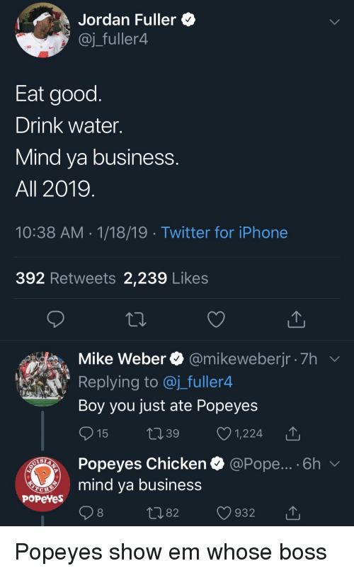 popeyes chicken: Jordan Fuller *  @j_fuller4  Eat good  Drink water.  Mind va business  All 2019  10:38 AM 1/18/19 Twitter for iPhone  392 Retweets 2,239 Likes  Mike Weber @mikeweberjr 7h  Replying to @j_fuller4  Boy you just ate Popeyes  15 t39 1,224 T  Popeyes Chicken  mind ya business  @Pope... . 6h  PoPeYes  1082 932 T Popeyes show em whose boss