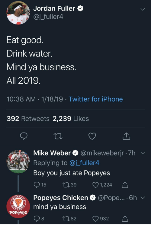 popeyes chicken: Jordan Fuller *  @j_fuller4  Eat good  Drink water.  Mind va business  All 2019  10:38 AM 1/18/19 Twitter for iPhone  392 Retweets 2,239 Likes  Mike Weber @mikeweberjr 7h  Replying to @j_fuller4  Boy you just ate Popeyes  15 t39 1,224 T  Popeyes Chicken  mind ya business  @Pope... . 6h  PoPeYes  1082 932 T