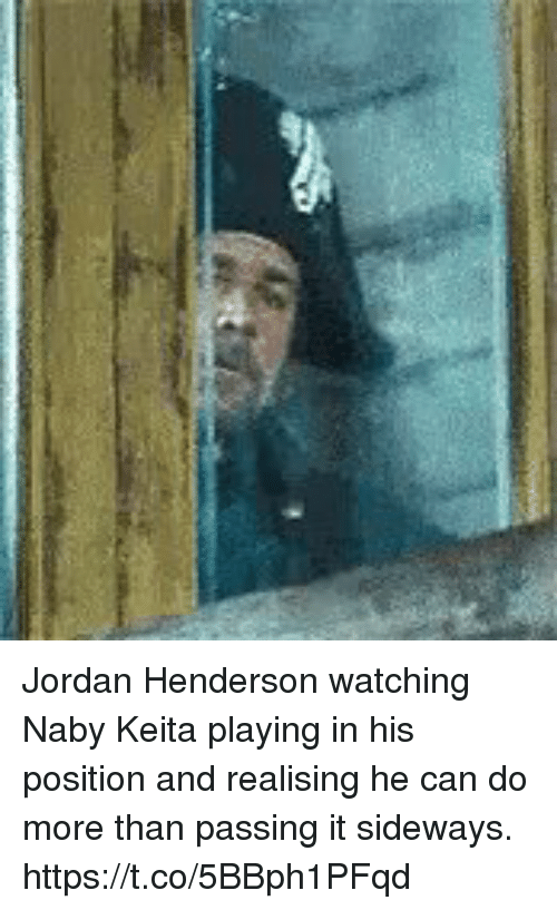 Soccer, Jordan, and Sideways: Jordan Henderson watching Naby Keita playing in his position and realising he can do more than passing it sideways. https://t.co/5BBph1PFqd