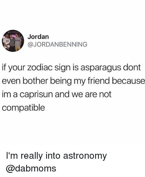 Asparagus: Jordan  @JORDANBENNING  if your zodiac sign is asparagus dont  even bother being my friend because  im a caprisun and we are not  compatible I'm really into astronomy @dabmoms