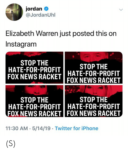 The Fox: jordan  @JordanUhl  Elizabeth Warren just posted this on  Instagram  STOP THE  HATE-FOR-PROFIT  STOP THE  FOX NEWS RACKET HATE-FOR-PROFIT  FOX NEWS RACKET  STOP THE  STOP THE  HATE-FOR-PROFITHATE-FOR-PROFIT  FOX NEWS RACKET FOX NEWS RACKET  11:30 AM 5/14/19 Twitter for iPhone (S)