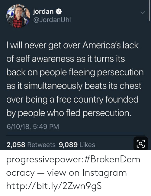 persecution: jordan  @JordanUhl  I will never get over America's lack  of self awareness as it turns its  back on people fleeing persecution  as it simultaneously beats its chest  over being a free country founded  by people who fled persecution.  6/10/18, 5:49 PM  2,058 Retweets 9,089 Likes progressivepower:#BrokenDemocracy — view on Instagram http://bit.ly/2Zwn9gS