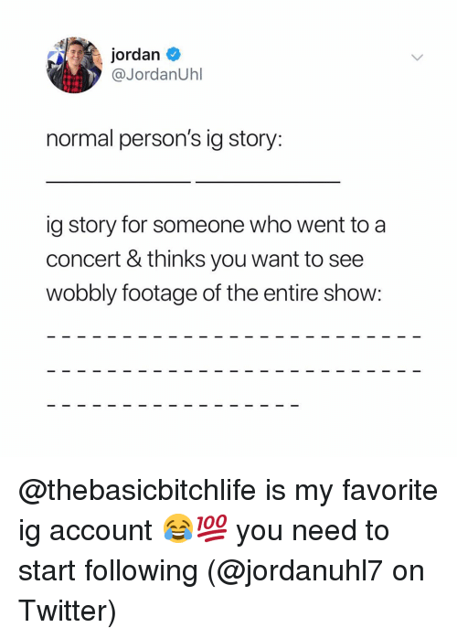 Memes, Twitter, and Jordan: jordan  @JordanUhl  normal person's ig story:  ig story for someone who went to a  concert & thinks you want to see  wobbly footage of the entire show: @thebasicbitchlife is my favorite ig account 😂💯 you need to start following (@jordanuhl7 on Twitter)