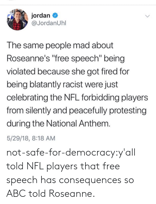 "violated: jordan  @JordanUhl  T he same people mad about  Roseanne's free speech"" being  violated because she got fired for  being blatantly racist were just  celebrating the NFL forbidding players  from silently and peacefully protesting  during the National Anthem  5/29/18, 8:18 AM not-safe-for-democracy:y'all told NFL players that free speech has consequences so ABC told Roseanne."