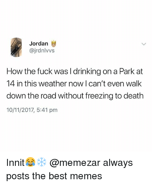 Drinking, Memes, and Best: Jordan  @jrdnlvvs  How the fuck was l drinking on a Park at  14 in this weather now Ican't even walk  down the road without freezing to death  10/11/2017, 5:41 pm Innit😂❄️ @memezar always posts the best memes