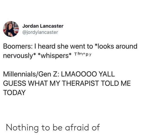 Nervously: Jordan Lancaster  @jordylancaster  Boomers: I heard she went to *looks around  nervously* *whispers* Ther py  Millennials/Gen Z: LMAOOOO YALL  GUESS WHAT MY THERAPIST TOLD ME  TODAY Nothing to be afraid of