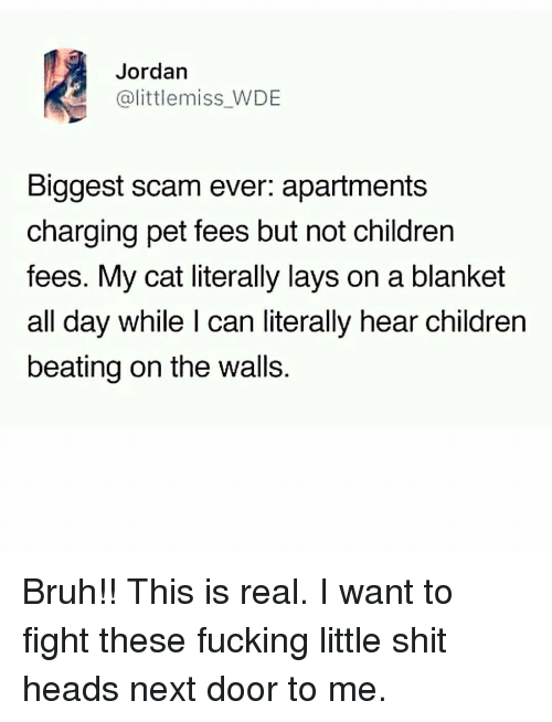 Bruh, Children, and Fucking: Jordan  @littlemiss WDE  Biggest scam ever: apartments  charging pet fees but not children  fees. My cat literally lays on a blanket  all day while I can literally hear children  beating on the walls. Bruh!! This is real. I want to fight these fucking little shit heads next door to me.