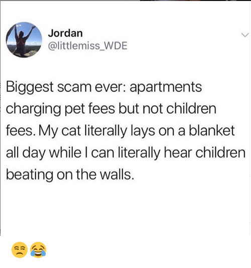Lay's: Jordan  @littlemiss WDE  Biggest scam ever: apartments  charging  pet fees but not children  fees. My cat literally lays on a blanket  all day while l can literally hear children  beating on the walls. 😒😂