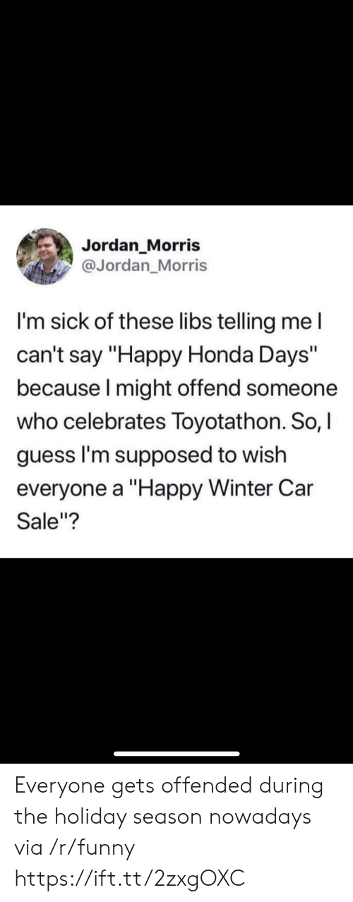 """Holiday Season: Jordan Morris  @Jordan_Morris  I'm sick of these libs telling me l  can't say """"Happy Honda Days""""  because I might offend someone  who celebrates Toyotathon. So, I  guess I'm supposed to wish  everyone a """"Happy Winter Car  Sale""""? Everyone gets offended during the holiday season nowadays via /r/funny https://ift.tt/2zxgOXC"""
