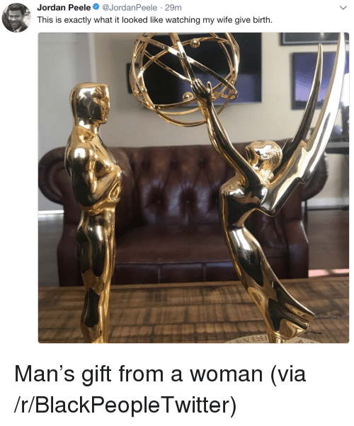 Jordan Peele: Jordan Peele. @JordanPeele . 29m  This is exactly what it looked like watching my wife give birth. <p>Man&rsquo;s gift from a woman (via /r/BlackPeopleTwitter)</p>