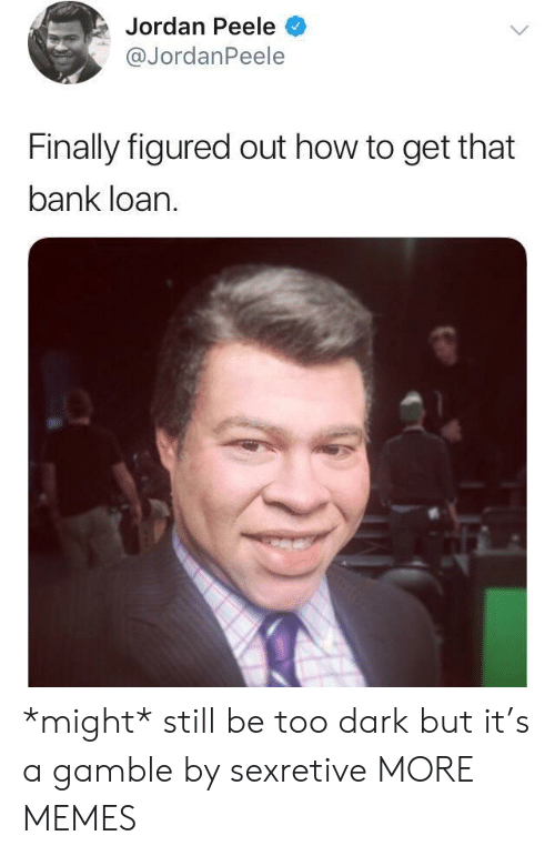 peele: Jordan Peele  @JordanPeele  Finally figured out how to get that  bank loan. *might* still be too dark but it's a gamble by sexretive MORE MEMES