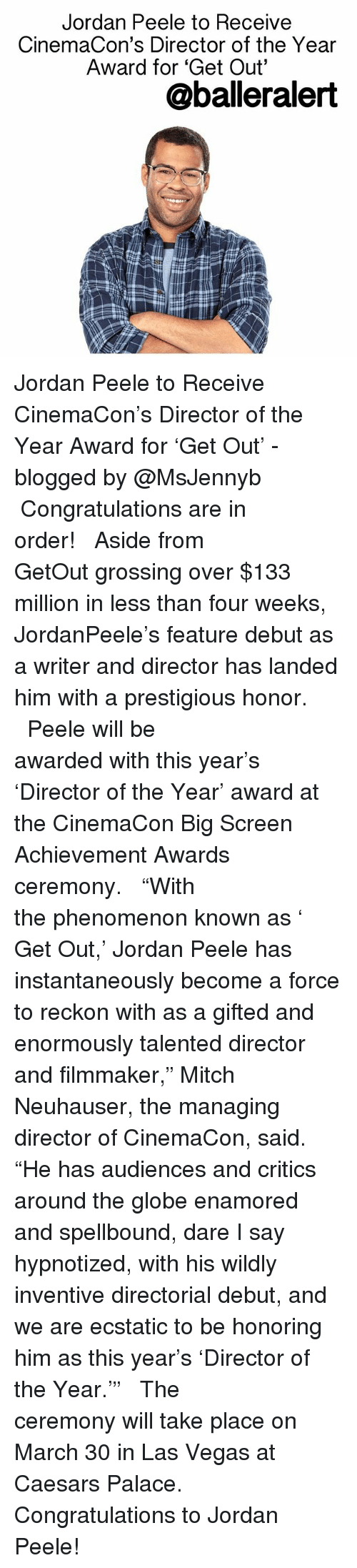 """Memes, 🤖, and Dare: Jordan Peele to Receive  CinemaCon's Director of the Year  Award for """"Get Out""""  @baller alert Jordan Peele to Receive CinemaCon's Director of the Year Award for 'Get Out' - blogged by @MsJennyb ⠀⠀⠀⠀⠀⠀⠀⠀⠀ ⠀⠀⠀⠀⠀⠀⠀⠀⠀ Congratulations are in order! ⠀⠀⠀⠀⠀⠀⠀⠀⠀ ⠀⠀⠀⠀⠀⠀⠀⠀⠀ Aside from GetOut grossing over $133 million in less than four weeks, JordanPeele's feature debut as a writer and director has landed him with a prestigious honor. ⠀⠀⠀⠀⠀⠀⠀⠀⠀ ⠀⠀⠀⠀⠀⠀⠀⠀⠀ Peele will be awarded with this year's 'Director of the Year' award at the CinemaCon Big Screen Achievement Awards ceremony. ⠀⠀⠀⠀⠀⠀⠀⠀⠀ ⠀⠀⠀⠀⠀⠀⠀⠀⠀ """"With the phenomenon known as ' Get Out,' Jordan Peele has instantaneously become a force to reckon with as a gifted and enormously talented director and filmmaker,"""" Mitch Neuhauser, the managing director of CinemaCon, said. """"He has audiences and critics around the globe enamored and spellbound, dare I say hypnotized, with his wildly inventive directorial debut, and we are ecstatic to be honoring him as this year's 'Director of the Year.'"""" ⠀⠀⠀⠀⠀⠀⠀⠀⠀ ⠀⠀⠀⠀⠀⠀⠀⠀⠀ The ceremony will take place on March 30 in Las Vegas at Caesars Palace. ⠀⠀⠀⠀⠀⠀⠀⠀⠀ ⠀⠀⠀⠀⠀⠀⠀⠀⠀ Congratulations to Jordan Peele!"""
