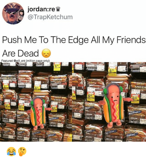 Friends, Memes, and Jordan: jordan:re W  @TrapKetchum  Push Me To The Edge All My Friends  Are Dead  Featured @will, ent.(million pageonly)  D0  ANGUS 😂🤔