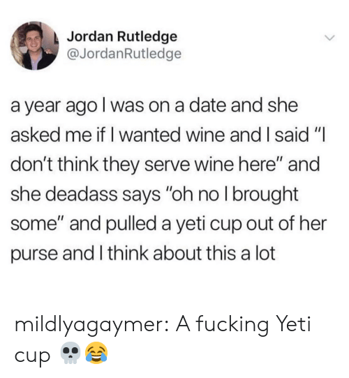 """And I Said: Jordan Rutledge  @JordanRutledge  a year ago I was on a date and she  asked me if I wanted wine and I said """"I  don't think they serve wine here"""" and  she deadass says """"oh no I brought  some"""" and pulled a yeti cup out of her  purse and I think about this a lot mildlyagaymer:  A fucking Yeti cup 💀😂"""
