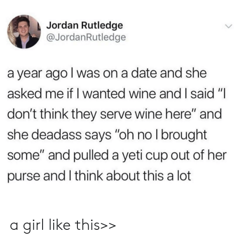 """And I Said: Jordan Rutledge  @JordanRutledge  a year ago I was on a date and she  asked me if I wanted wine and I said """"I  don't think they serve wine here"""" and  she deadass says """"oh no I brought  some"""" and pulled a yeti cup out of her  purse and I think about this a lot a girl like this>>"""