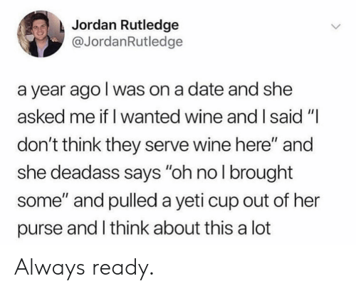 """nol: Jordan Rutledge  @JordanRutledge  a year ago l was on a date and she  asked me if I wanted wine and I said""""I  don't think they serve wine here"""" and  she deadass says """"oh nol brought  some"""" and pulled a yeti cup out of her  purse and I think about this a lot Always ready."""