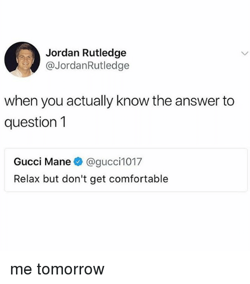 Comfortable, Gucci, and Gucci Mane: Jordan Rutledge  @JordanRutledge  when you actually know the answer to  question1  Gucci Mane@gucci1017  Relax but don't get comfortable me tomorrow