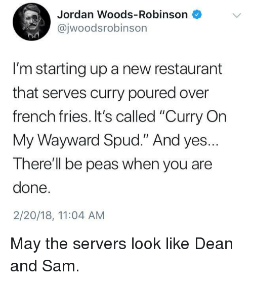 """Dank, Jordan, and Restaurant: Jordan Woods-Robinson  @jwoodsrobinson  I'm starting up a new restaurant  that serves curry poured over  french fries. It's called """"Curry On  My Wayward Spud."""" And yes.  There'll be peas when you are  done  2/20/18, 11:04 AM May the servers look like Dean and Sam."""