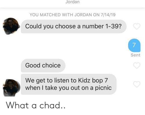 Number 1: Jordan  YOU MATCHED WITH JORDAN ON 7/14/19  Could you choose a number 1-39?  7  Sent  Good choice  We get to listen to Kidz bop 7  when I take you out on a picnic What a chad..