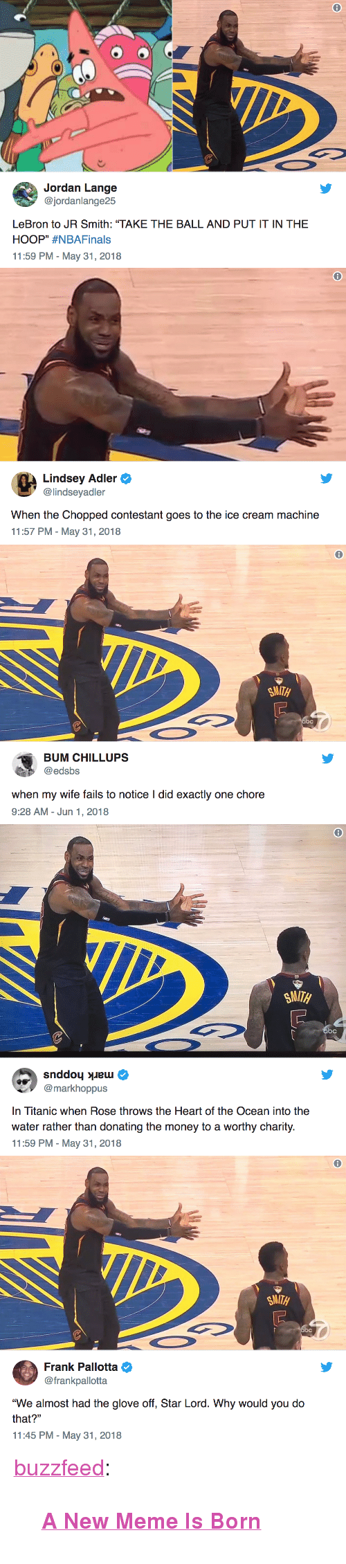 """J.R. Smith, Meme, and Money: @jordanlange25  LeBron to JR Smith: """"TAKE THE BALL AND PUT IT IN THE  HOOP"""" #NBAFinals  11:59 PM-May 31, 2018   Lindsey Adler  @lindseyadler  When the Chopped contestant goes to the ice cream machine  11:57 PM - May 31, 2018   8  SMITH  BUM CHILLUPS  @edsbs  when my wife fails to notice I did exactly one chore  9:28 AM- Jun 1, 2018   SMITH  bc  @markhoppus  In Titanic when Rose throws the Heart of the Ocean into the  water rather than donating the money to a worthy charity  11:59 PM - May 31, 2018   6  Frank Pallotta  @frankpallotta  """"We almost had the glove off, Star Lord. Why would you do  that?""""  11:45 PM-May 31, 2018 <p><a href=""""https://buzzfeed.tumblr.com/post/174470842055/a-new-meme-is-born"""" class=""""tumblr_blog"""">buzzfeed</a>:</p>  <blockquote><p><a href=""""https://bzfd.it/2kF4mxi""""><b>A New Meme Is Born</b></a><br/></p></blockquote>"""