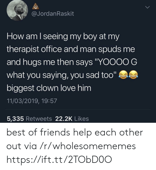 """You Saying: @JordanRaskit  How am lseeing my boy at my  therapist office and man spuds me  and hugs me then says """"YOOOO G  what you saying, you sad too""""  biggest clown love him  11/03/2019, 19:57  5,335 Retweets 22.2K Likes best of friends help each other out via /r/wholesomememes https://ift.tt/2TObD0O"""