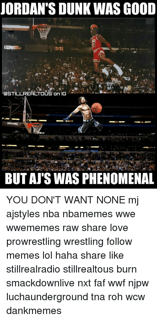 Don't Want None, Dunk, and Jordans: JORDAN'S DUNK WAS GOOD  13:51  STILL REAL TOUS ON IG  BUT AJ'S WASPHENOMENAL YOU DON'T WANT NONE mj ajstyles nba nbamemes wwe wwememes raw share love prowrestling wrestling follow memes lol haha share like stillrealradio stillrealtous burn smackdownlive nxt faf wwf njpw luchaunderground tna roh wcw dankmemes