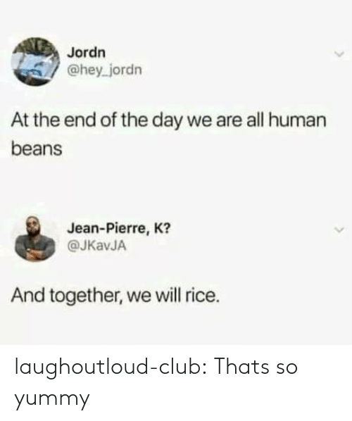 Human Beans: Jordn  @hey jordn  At the end of the day we are all human  beans  Jean-Pierre, K?  @JKavJA  And together, we will rice. laughoutloud-club:  Thats so yummy