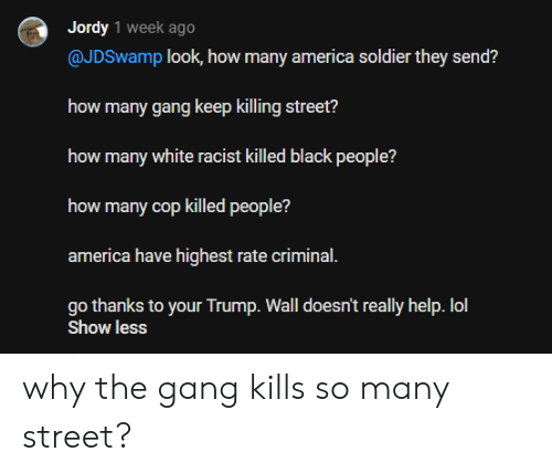 Trump Wall: Jordy 1 week ago  @JDSwamp look, how many america soldier they send?  how many gang keep killing street?  how many white racist killed black people?  how many cop killed people?  america have highest rate criminal.  go thanks to your Trump. Wall doesn't really help. lol  Show less why the gang kills so many street?