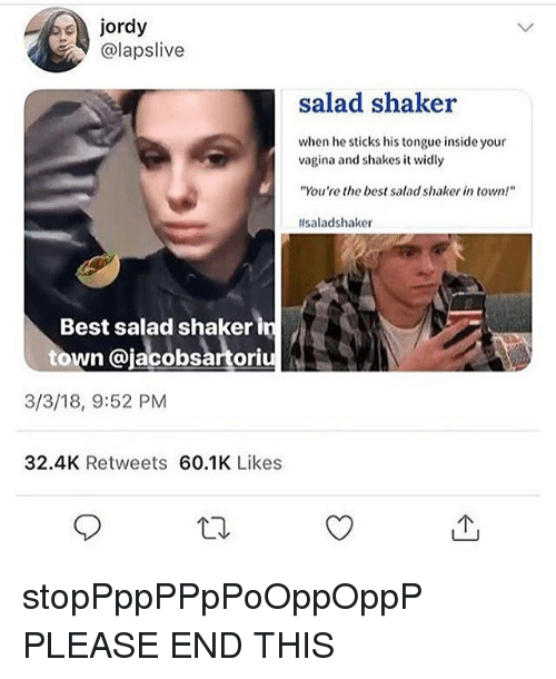 """Memes, Best, and Vagina: jordy  @lapslive  salad shaker  when he sticks his tongue inside your  vagina and shakes it widly  """"You're the best salad shaker in town!  #saladshaker  Best salad shaker in  town @jacobsartoriu  3/3/18, 9:52 PM  32.4K Retweets 60.1K Likes stopPppPPpPoOppOppP PLEASE END THIS"""