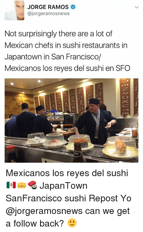 Memes, Yo, and Restaurants: JORGE RAMOS  Cajorgeramosnews  Not surprisingly there are a lot of  Mexican chefs in sushi restaurants in  Japantown in San Francisco/  Mexicanos los reyes del sushi en SFO Mexicanos los reyes del sushi 🇲🇽👑🍣 JapanTown SanFrancisco sushi Repost Yo @jorgeramosnews can we get a follow back? 🙂