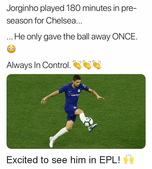 epl: Jorginho played 180 minutes in pre-  season for Chelsea.  He only gave the ball away ONCE.  Always In Control  YOKOHA Excited to see him in EPL! 🙌