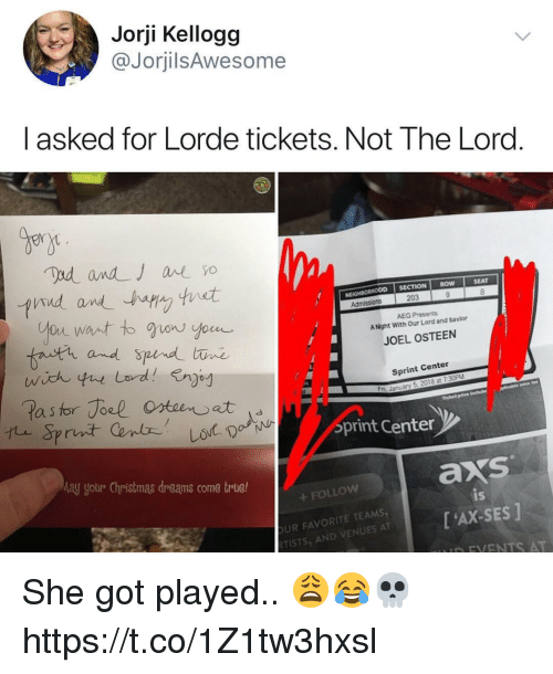 Christmas, Lorde, and Memes: Jorji Kellogg  @JorjilsAwesome  I asked for Lorde tickets. Not The Lord  Bern  CTION ROW  SEAT  NEIGHBORHOOD SE  203  AEG Presents  A Night With Our Lord and Savior  fnutr and  JOEL OSTEEN  Sprint Center  a s  ri, January 5, 2018 at 7:30PM  print Centen  ay yotur Christmas dreams come trlue!  axs  FOLLOW  UR FAVORITE TEAMS  TISTS, AND VENUES AT  is  [ 'AX-SES ]  D FVENTS AT She got played.. 😩😂💀 https://t.co/1Z1tw3hxsl
