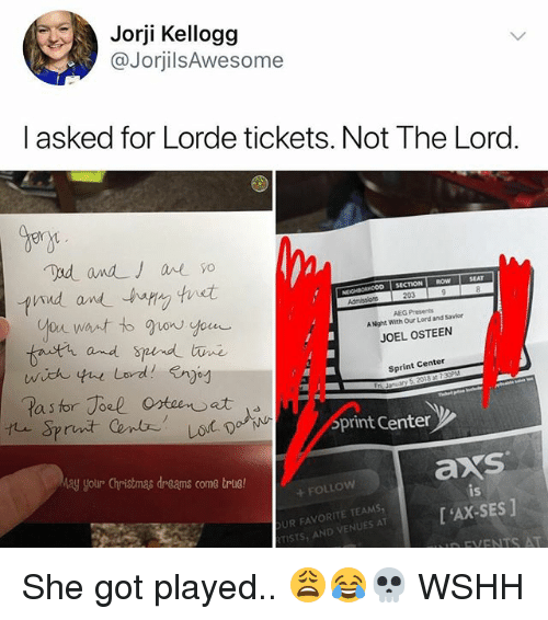 Christmas, Lorde, and Memes: Jorji Kellogg  @JorjilsAwesome  l asked for Lorde tickets. Not The Lord.  gen  lind wndー.hapVy 'tnst  SECTION ROW  Nt  AEG Presents  A Night With Our Lord and Savior  JOEL OSTEEN  and S  Sprint Center  print Center  ay your Christmas dreams come trlie!  axs  is  +FOLLow  UR FAVORITE TEAMS  TISTS AND VENUT'AX-SES] She got played.. 😩😂💀 WSHH