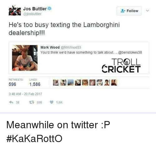 Memes, Texting, and Troll: Jos Buttler  Follow  @josbuttler  He's too busy texting the Lamborghini  dealership!!!  Mark Wood  @MAWood33  You'd think we'd have something to talk about.... @benstokes38  TROLL  CRICKET  RETWEETS  LIKES  596  1,586  3:48 AM 20 Feb 2017  1.6K  t 596 Meanwhile on twitter :P   #KaKaRottO