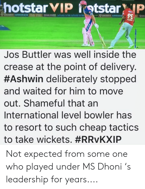 Leadership: Jos Buttler was well inside the  crease at the point of delivery  #Ashwin deliberately stopped  and waited for him to move  out. Shameful that an  International level bowler has  to resort to such cheap tactics  to take wickets. Not expected from some one who played under MS Dhoni 's leadership for years....