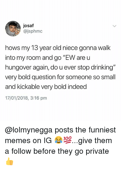 "Drinking, Memes, and Indeed: josaf  @jsphmc  hows my 13 year old niece gonna walk  into my room and go ""EW are u  hungover again, do u ever stop drinking""  very bold question for someone so small  and kickable very bold indeed  17/01/2018, 3:16 pm @lolmynegga posts the funniest memes on IG 😂💯...give them a follow before they go private 👍"