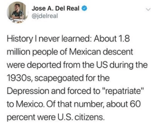 """citizens: Jose A. Del Real  @jdelreal  History I never learned: About 1.8  million people of Mexican descent  were deported from the US during the  1930s, scapegoated for the  Depression and forced to """"repatriate""""  to Mexico. Of that number, about 60  percent were U.S. citizens.  >"""