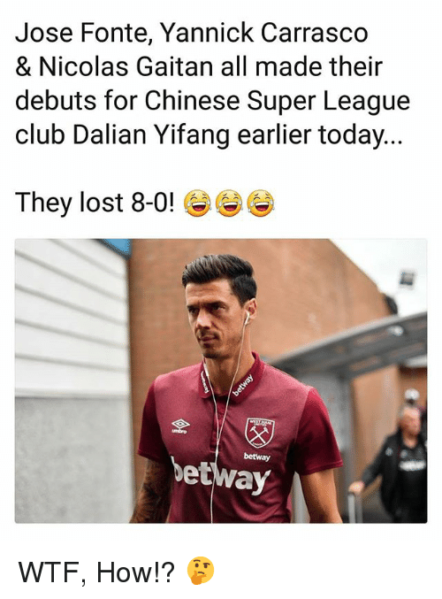Club, Memes, and Wtf: Jose Fonte, Yannick Carrasco  & Nicolas Gaitan all made their  debuts for Chinese Super League  club Dalian Yifang earlier today...  They lost 8-0! G)  umbro  betway  betway WTF, How!? 🤔