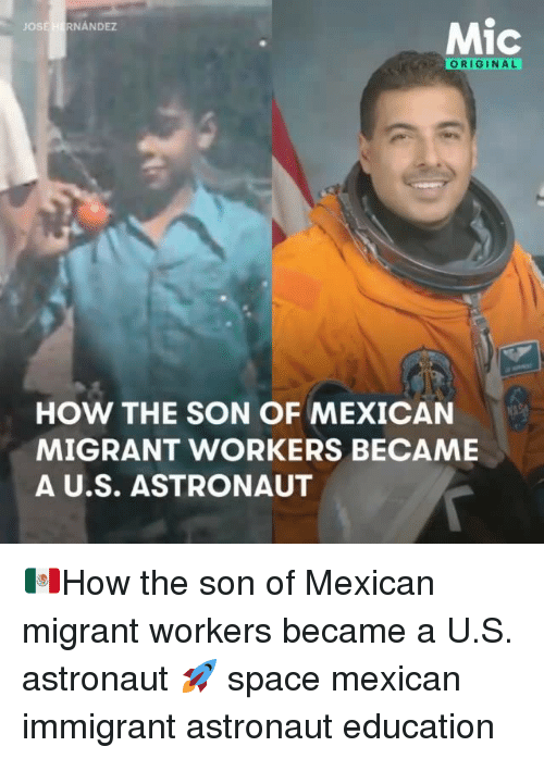Memes, Space, and Mexican: JOSE  HERNANDEZ  ORIGINAL  HOW THE SON OF MEXICAN  MIGRANT WORKERS BECAME  A U.S. ASTRONAUT 🇲🇽How the son of Mexican migrant workers became a U.S. astronaut 🚀 space mexican immigrant astronaut education