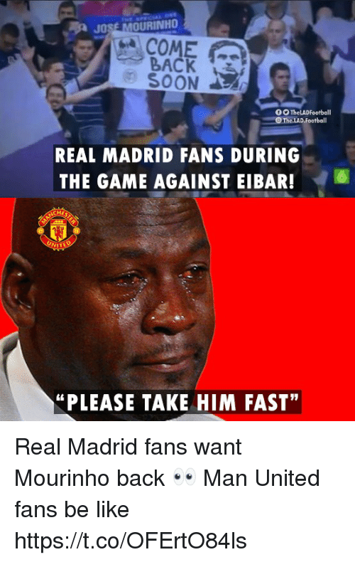 """man united: JOSE MOURINHO  COME  BACK  SOON  REAL MADRID FANS DURING  THE GAME AGAINST EIBAR!6  """"PLEASE TAKE HIM FAST"""" Real Madrid fans want Mourinho back 👀  Man United fans be like https://t.co/OFErtO84ls"""