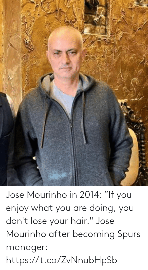 "lose: Jose Mourinho in 2014: ""If you enjoy what you are doing, you don't lose your hair.""  Jose Mourinho after becoming Spurs manager: https://t.co/ZvNnubHpSb"