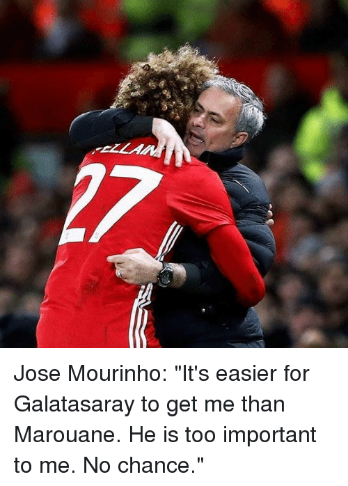 """Memes, José Mourinho, and 🤖: Jose Mourinho: """"It's easier for Galatasaray to get me than Marouane. He is too important to me. No chance."""""""