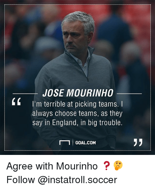 England, Memes, and Soccer: JOSE MOURINHO  k I'm terrible at picking teams.  always choose teams, as they  say in England, in big trouble.  1 GOAL.coM  N Agree with Mourinho ❓🤔 Follow @instatroll.soccer