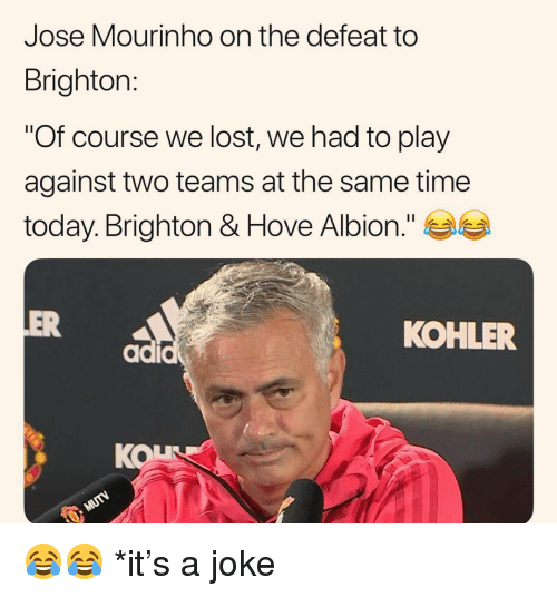 """Memes, Lost, and Kohler: Jose Mourinho on the defeat to  Brighton:  """"Of course we lost, we had to play  against two teams at the same time  today. Brighton & Hove Albion.""""  OVe  ER  KOHLER  KOL 😂😂 *it's a joke"""