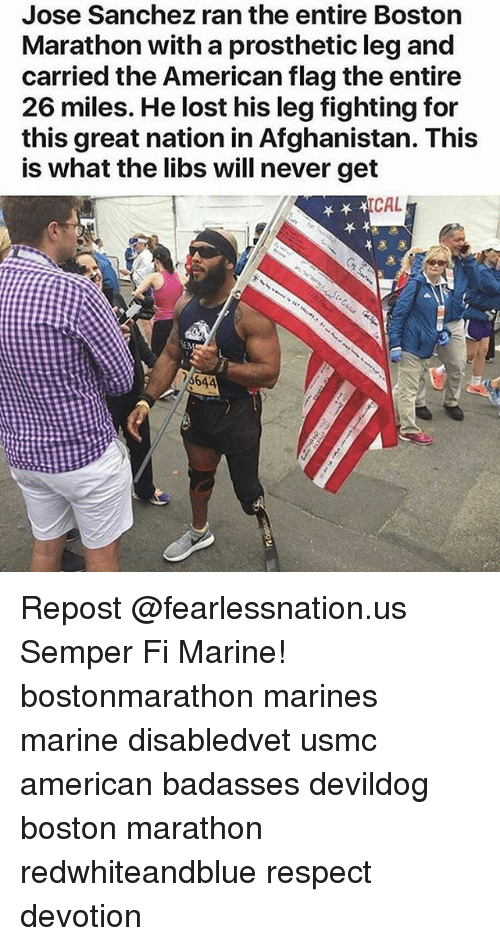 semper fi: Jose Sanchez ran the entire Boston  Marathon with a prosthetic leg and  carried the American flag the entire  26 miles. He lost his leg fighting for  this great nation in Afghanistan. This  is what the libs will never get  CAL Repost @fearlessnation.us・・・ Semper Fi Marine! bostonmarathon marines marine disabledvet usmc american badasses devildog boston marathon redwhiteandblue respect devotion