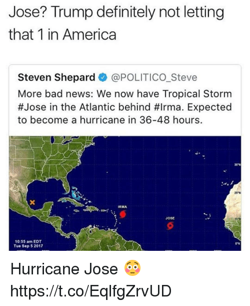 "America, Bad, and Definitely: Jose? Trump definitely not letting  that 1 in America  Steven Shepard @POLITICO.Steve  More bad news: We now have Tropical Storm  #Jose in the Atlantic behind #Irma. Expected  to become a hurricane in 36-48 hours.  20""N  IRMA  Jose  31  10:55 am EDT  Tue Sep 52017  S""N Hurricane Jose 😳 https://t.co/EqlfgZrvUD"