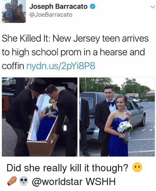 Memes, School, and Worldstar: Joseph Barracato  @Joe Barracato  She Killed lt: New Jersey teen arrives  to high school prom in a hearse and  coffin  nydn.us/2pYi8P8 Did she really kill it though? 😶⚰️💀 @worldstar WSHH